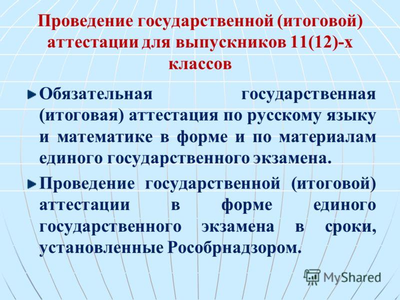 Проведение государственной (итоговой) аттестации для выпускников 11(12)-х классов Обязательная государственная (итоговая) аттестация по русскому языку и математике в форме и по материалам единого государственного экзамена. Проведение государственной