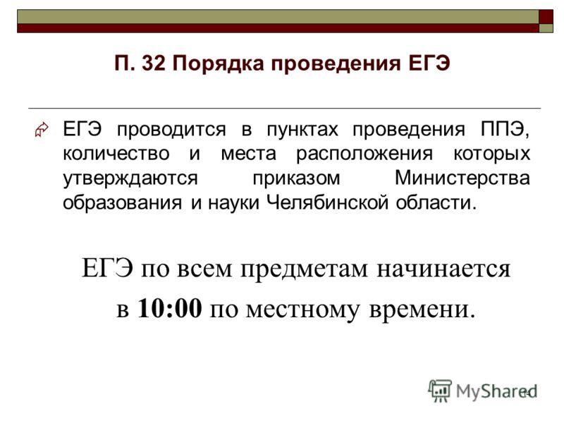 14 П. 32 Порядка проведения ЕГЭ ЕГЭ проводится в пунктах проведения ППЭ, количество и места расположения которых утверждаются приказом Министерства образования и науки Челябинской области. ЕГЭ по всем предметам начинается в 10:00 по местному времени.