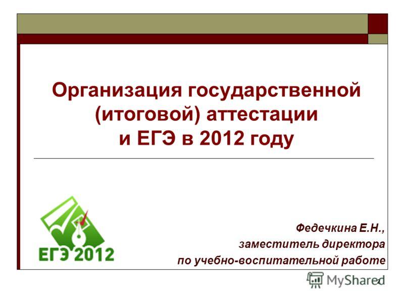 2 Организация государственной (итоговой) аттестации и ЕГЭ в 2012 году Федечкина Е.Н., заместитель директора по учебно-воспитательной работе