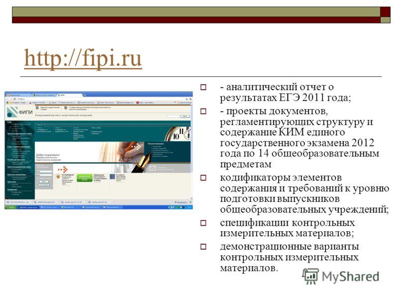 http://fipi.ru - аналитический отчет о результатах ЕГЭ 2011 года; - проекты документов, регламентирующих структуру и содержание КИМ единого государственного экзамена 2012 года по 14 общеобразовательным предметам кодификаторы элементов содержания и тр
