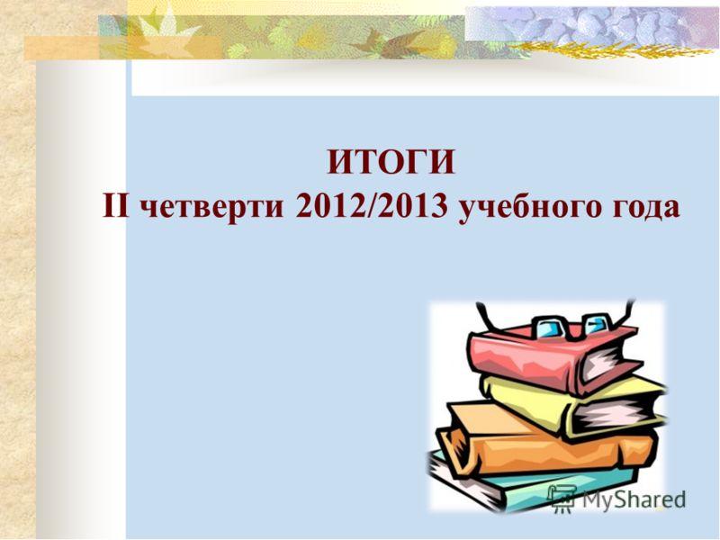 ИТОГИ II четверти 2012/2013 учебного года