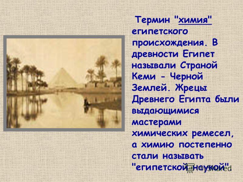 Термин химия египетского происхождения. В древности Египет называли Страной Кеми - Черной Землей. Жрецы Древнего Египта были выдающимися мастерами химических ремесел, а химию постепенно стали называть египетской наукой.