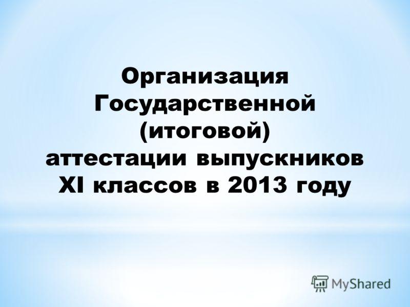 Организация Государственной (итоговой) аттестации выпускников XI классов в 2013 году