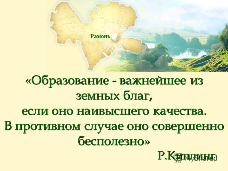 «Образование - важнейшее из земных благ, если оно наивысшего качества. В противном случае оно совершенно бесполезно» Р.Киплинг