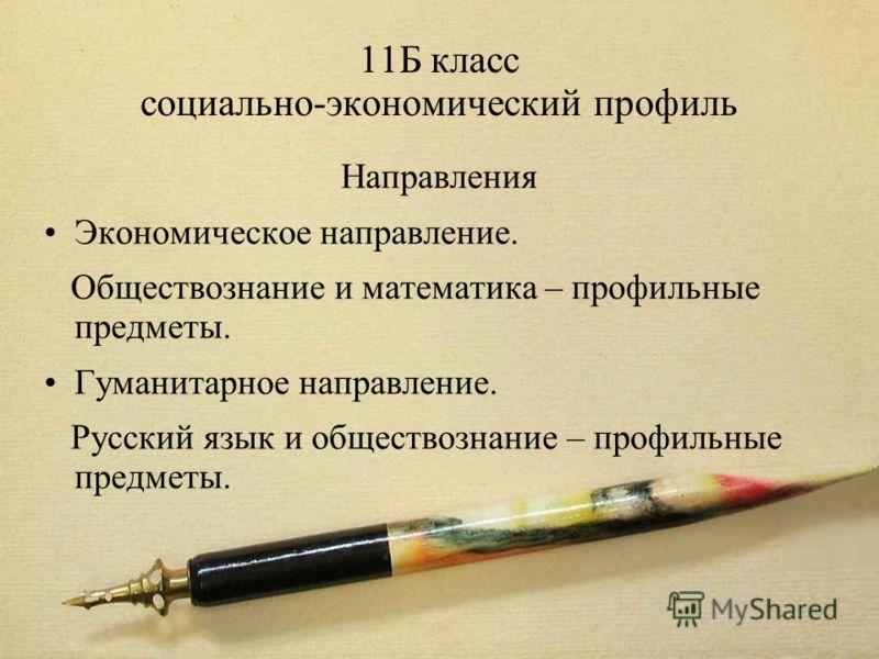 11Б класс социально-экономический профиль Направления Экономическое направление. Обществознание и математика – профильные предметы. Гуманитарное направление. Русский язык и обществознание – профильные предметы.