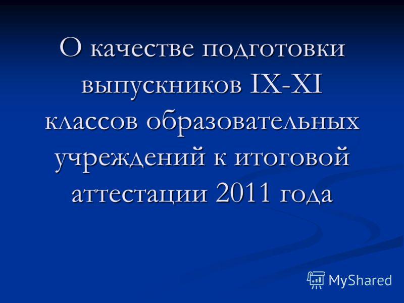 О качестве подготовки выпускников IX-XI классов образовательных учреждений к итоговой аттестации 2011 года