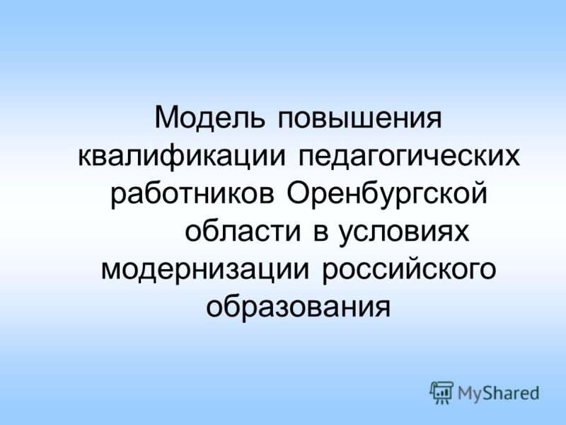 Модель повышения квалификации педагогических работников Оренбургской области в условиях модернизации российского образования