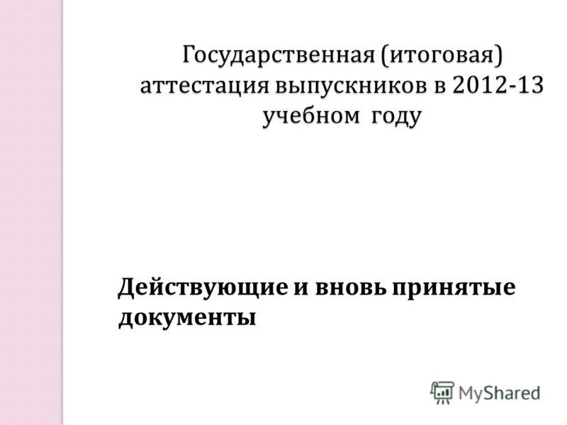 Государственная ( итоговая ) аттестация выпускников в 2012-13 учебном году Действующие и вновь принятые документы