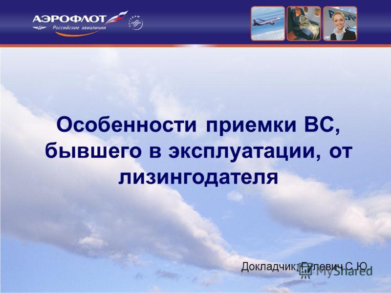 Особенности приемки ВС, бывшего в эксплуатации, от лизингодателя Докладчик: Гулевич С.Ю.