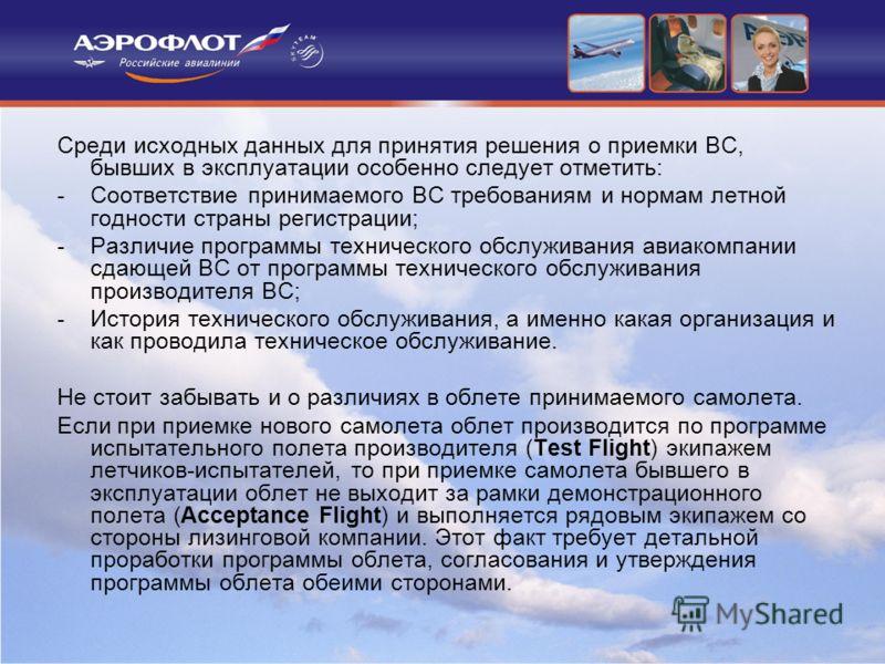 Среди исходных данных для принятия решения о приемки ВС, бывших в эксплуатации особенно следует отметить: -Соответствие принимаемого ВС требованиям и нормам летной годности страны регистрации; -Различие программы технического обслуживания авиакомпани