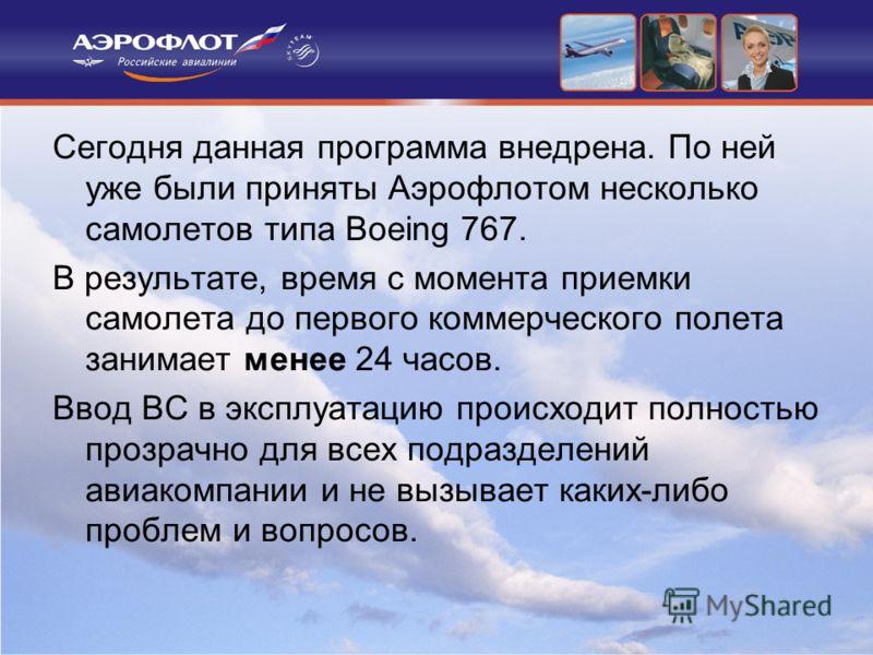 Сегодня данная программа внедрена. По ней уже были приняты Аэрофлотом несколько самолетов типа Boeing 767. В результате, время с момента приемки самолета до первого коммерческого полета занимает менее 24 часов. Ввод ВС в эксплуатацию происходит полно