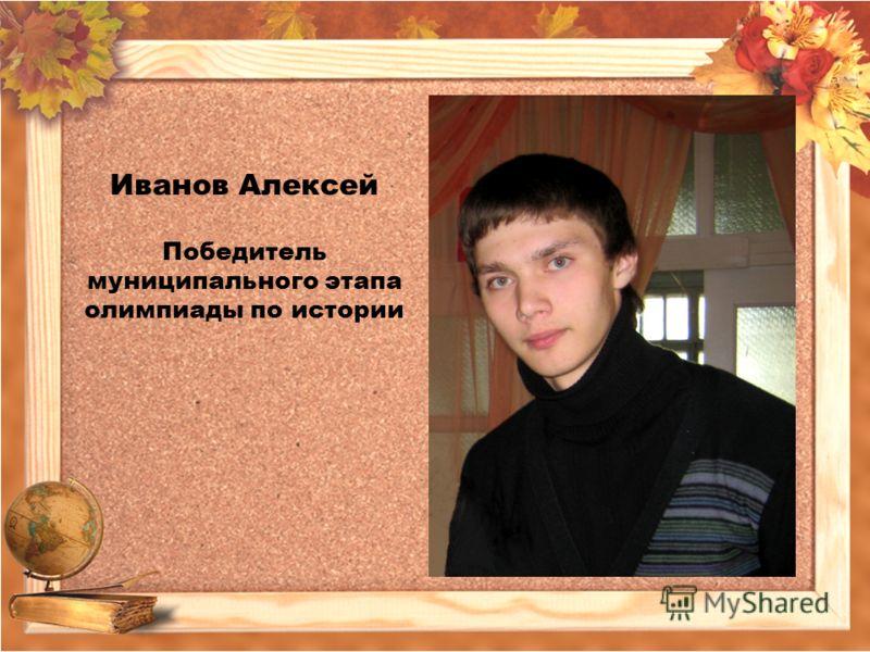 Иванов Алексей Победитель муниципального этапа олимпиады по истории