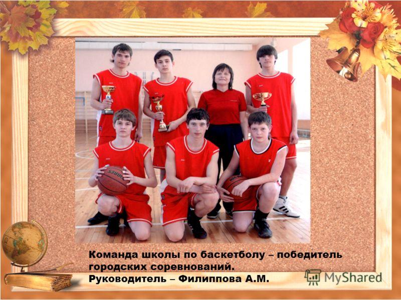 Команда школы по баскетболу – победитель городских соревнований. Руководитель – Филиппова А.М.