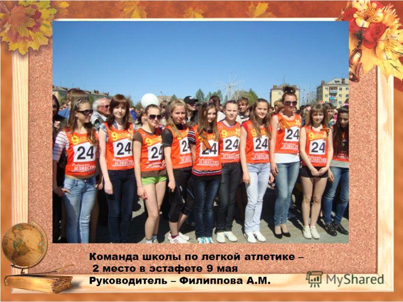 Команда школы по легкой атлетике – 2 место в эстафете 9 мая Руководитель – Филиппова А.М.