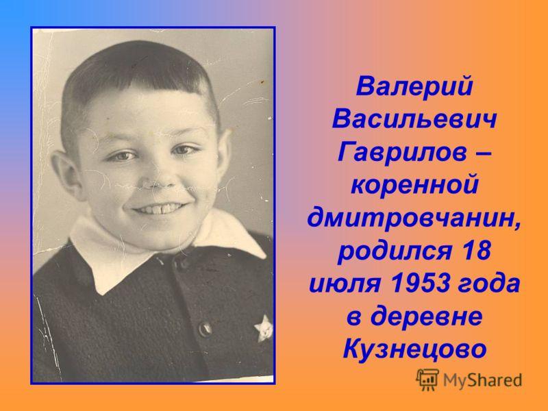 Валерий Васильевич Гаврилов – коренной дмитровчанин, родился 18 июля 1953 года в деревне Кузнецово