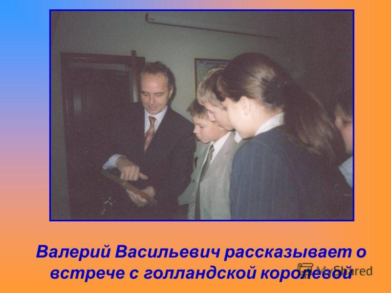 Валерий Васильевич рассказывает о встрече с голландской королевой