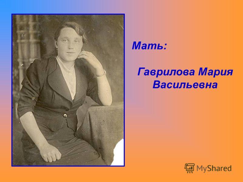 Мать: Гаврилова Мария Васильевна