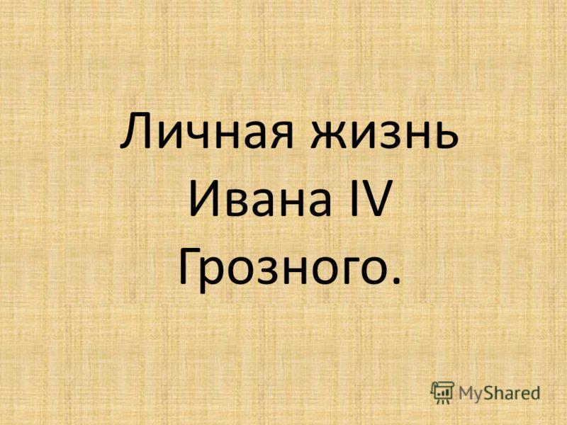 Личная жизнь Ивана IV Грозного.