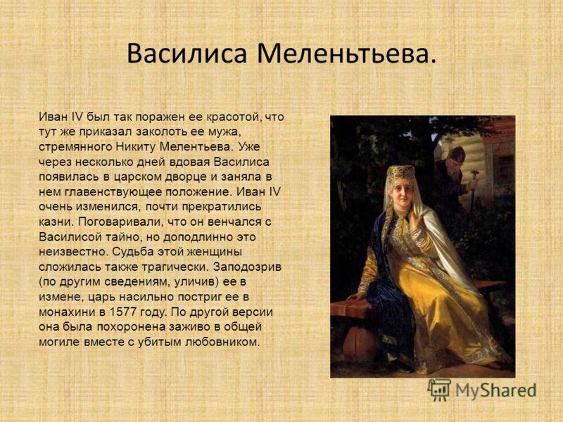Василиса Меленьтьева. Иван IV был так поражен ее красотой, что тут же приказал заколоть ее мужа, стремянного Никиту Мелентьева. Уже через несколько дней вдовая Василиса появилась в царском дворце и заняла в нем главенствующее положение. Иван IV очень