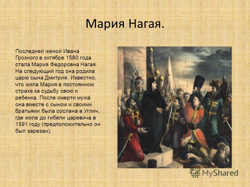 Мария Нагая. Последней женой Ивана Грозного в октябре 1580 года стала Мария Федоровна Нагая. На следующий год она родила царю сына Дмитрия. Известно, что жила Мария в постоянном страхе за судьбу свою и ребенка. После смерти мужа она вместе с сыном и