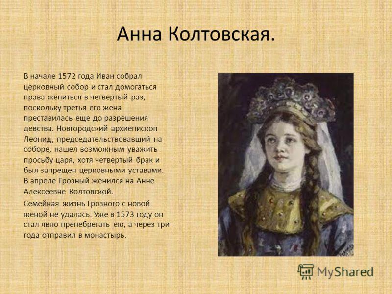 Анна Колтовская. В начале 1572 года Иван собрал церковный собор и стал домогаться права жениться в четвертый раз, поскольку третья его жена преставилась еще до разрешения девства. Новгородский архиепископ Леонид, председательствовавший на соборе, наш