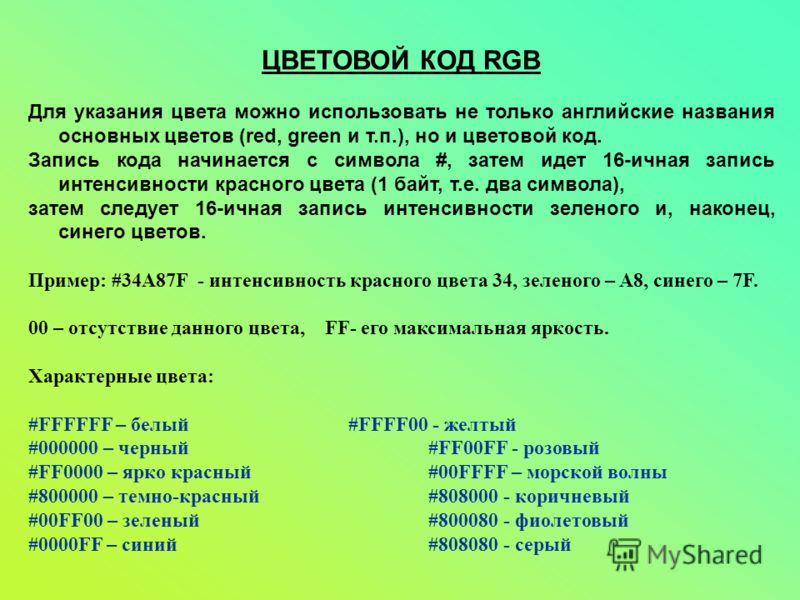 ЦВЕТОВОЙ КОД RGB Для указания цвета можно использовать не только английские названия основных цветов (red, green и т.п.), но и цветовой код. Запись кода начинается с символа #, затем идет 16-ичная запись интенсивности красного цвета (1 байт, т.е. два