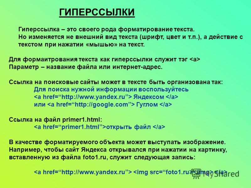 ГИПЕРССЫЛКИ Гиперссылка – это своего рода форматирование текста. Но изменяется не внешний вид текста (шрифт, цвет и т.п.), а действие с текстом при нажатии «мышью» на текст. Для формаитрования текста как гиперссылки служит тэг Параметр – название фай