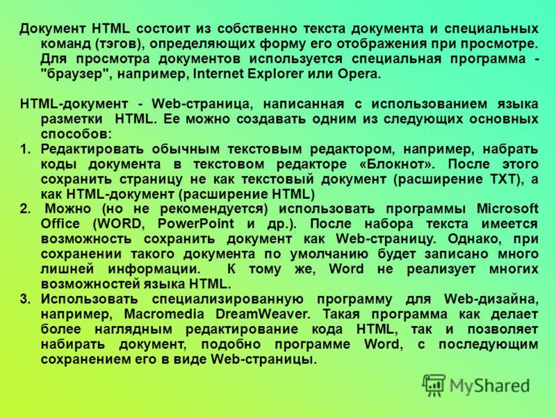 Документ HTML состоит из собственно текста документа и специальных команд (тэгов), определяющих форму его отображения при просмотре. Для просмотра документов используется специальная программа -