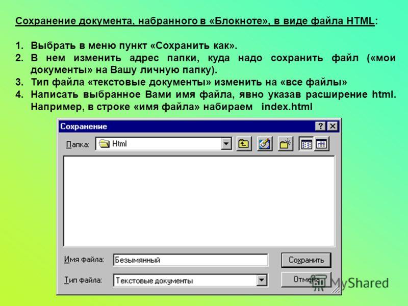 Сохранение документа, набранного в «Блокноте», в виде файла HTML: 1.Выбрать в меню пункт «Сохранить как». 2.В нем изменить адрес папки, куда надо сохранить файл («мои документы» на Вашу личную папку). 3.Тип файла «текстовые документы» изменить на «вс