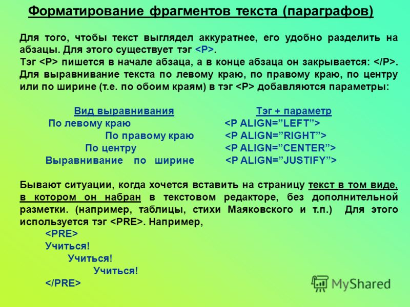 Форматирование фрагментов текста (параграфов) Для того, чтобы текст выглядел аккуратнее, его удобно разделить на абзацы. Для этого существует тэг. Тэг пишется в начале абзаца, а в конце абзаца он закрывается:. Для выравнивание текста по левому краю,