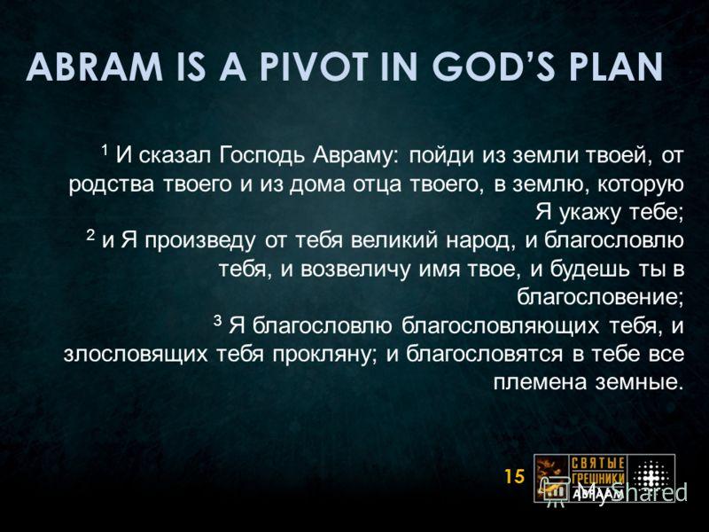 ABRAM IS A PIVOT IN GODS PLAN 1 И сказал Господь Авраму: пойди из земли твоей, от родства твоего и из дома отца твоего, в землю, которую Я укажу тебе; 2 и Я произведу от тебя великий народ, и благословлю тебя, и возвеличу имя твое, и будешь ты в благ