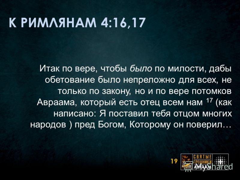 К РИМЛЯНАМ 4:16,17 Итак по вере, чтобы было по милости, дабы обетование было непреложно для всех, не только по закону, но и по вере потомков Авраама, который есть отец всем нам 17 (как написано: Я поставил тебя отцом многих народов ) пред Богом, Кото