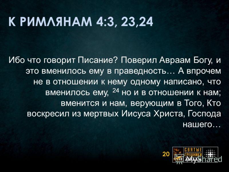 К РИМЛЯНАМ 4:3, 23,24 Ибо что говорит Писание? Поверил Авраам Богу, и это вменилось ему в праведность… А впрочем не в отношении к нему одному написано, что вменилось ему, 24 но и в отношении к нам; вменится и нам, верующим в Того, Кто воскресил из ме