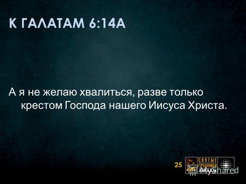 К ГАЛАТАМ 6:14A А я не желаю хвалиться, разве только крестом Господа нашего Иисуса Христа. 25