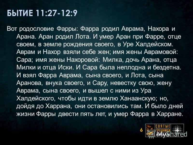 БЫТИЕ 11:27-12:9 Вот родословие Фарры: Фарра родил Аврама, Нахора и Арана. Аран родил Лота. И умер Аран при Фарре, отце своем, в земле рождения своего, в Уре Халдейском. Аврам и Нахор взяли себе жен; имя жены Аврамовой: Сара; имя жены Нахоровой: Милк