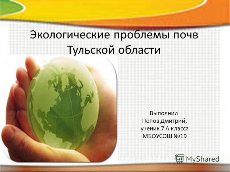 Экологические проблемы почв Тульской области Выполнил Попов Дмитрий, ученик 7 А класса МБОУСОШ 19