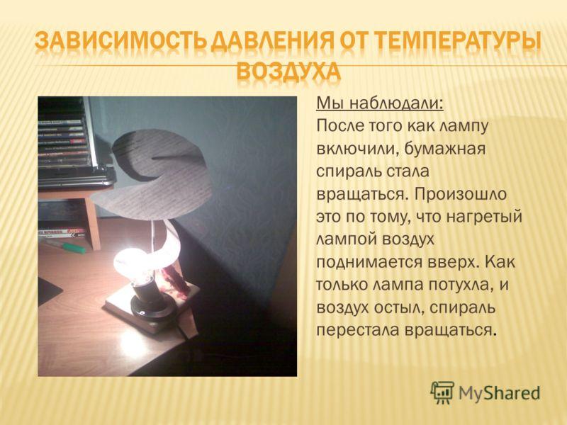 Мы наблюдали: После того как лампу включили, бумажная спираль стала вращаться. Произошло это по тому, что нагретый лампой воздух поднимается вверх. Как только лампа потухла, и воздух остыл, спираль перестала вращаться.