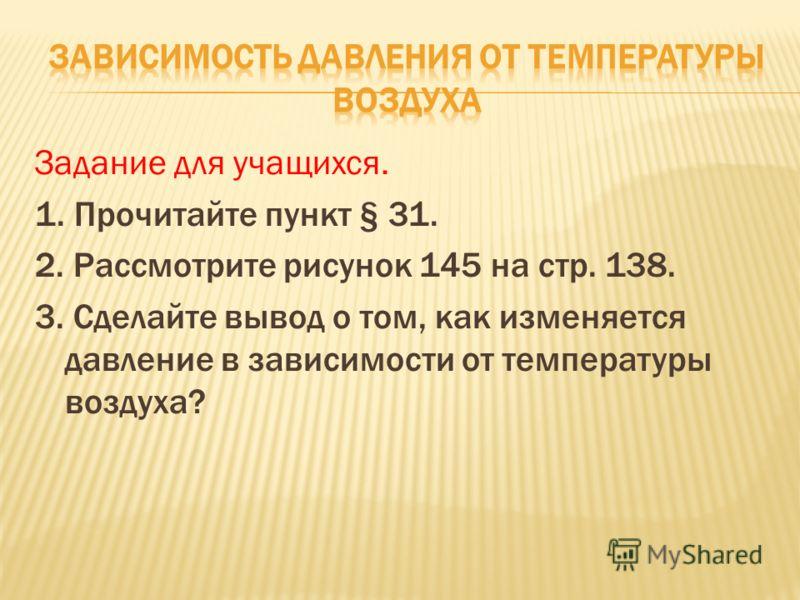 Задание для учащихся. 1. Прочитайте пункт § 31. 2. Рассмотрите рисунок 145 на стр. 138. 3. Сделайте вывод о том, как изменяется давление в зависимости от температуры воздуха?