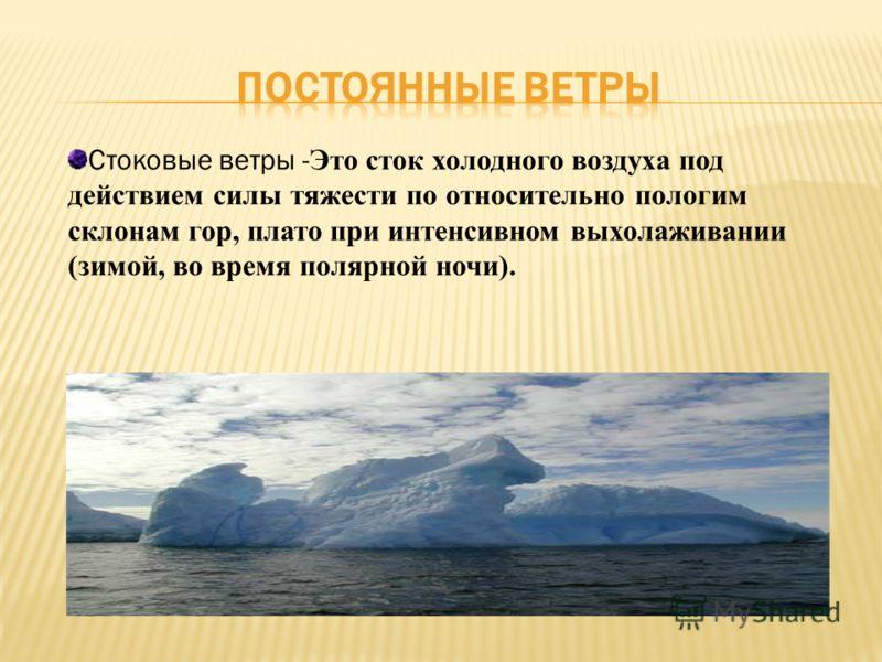 Стоковые ветры - Это сток холодного воздуха под действием силы тяжести по относительно пологим склонам гор, плато при интенсивном выхолаживании (зимой, во время полярной ночи).