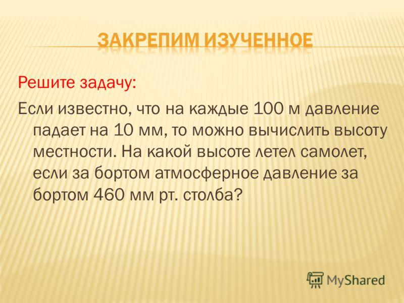 Решите задачу: Если известно, что на каждые 100 м давление падает на 10 мм, то можно вычислить высоту местности. На какой высоте летел самолет, если за бортом атмосферное давление за бортом 460 мм рт. столба?