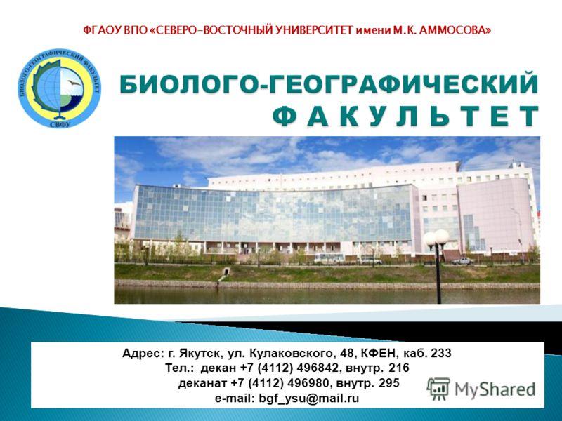ФГАОУ ВПО «СЕВЕРО-ВОСТОЧНЫЙ УНИВЕРСИТЕТ имени М.К. АММОСОВА» Адрес: г. Якутск, ул. Кулаковского, 48, КФЕН, каб. 233 Тел.: декан +7 (4112) 496842, внутр. 216 деканат +7 (4112) 496980, внутр. 295 е-mail: bgf_ysu@mail.ru