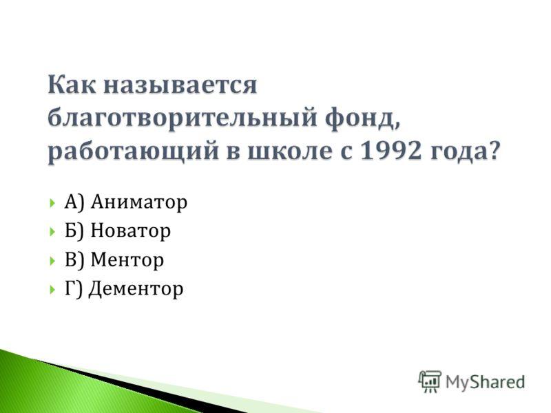 А ) Аниматор Б ) Новатор В ) Ментор Г ) Дементор