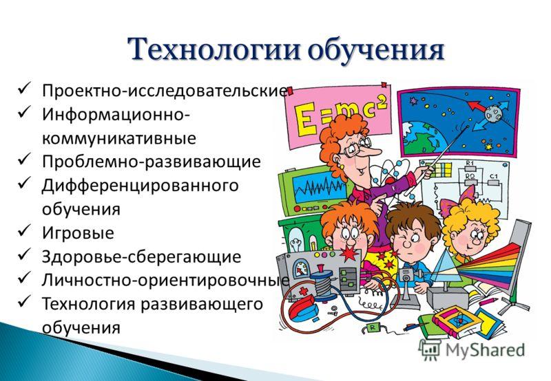 Технологии обучения Проектно-исследовательские Информационно- коммуникативные Проблемно-развивающие Дифференцированного обучения Игровые Здоровье-сберегающие Личностно-ориентировочные Технология развивающего обучения