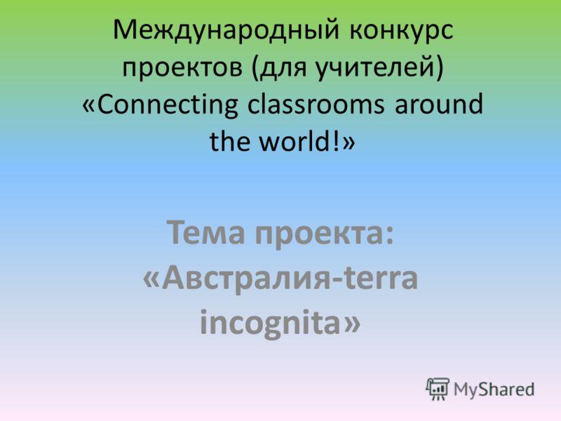 Международный конкурс проектов (для учителей) «Connecting classrooms around the world!» Тема проекта: «Австралия-terra incognita»