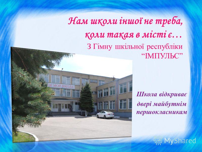 Нам школи іншої не треба, коли такая в місті є… З Гімну шкільної республіки ІМПУЛЬС Школа відкриває двері майбутнім першокласникам
