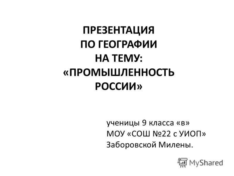 ПРЕЗЕНТАЦИЯ ПО ГЕОГРАФИИ НА ТЕМУ: «ПРОМЫШЛЕННОСТЬ РОССИИ» ученицы 9 класса «в» МОУ «СОШ 22 с УИОП» Заборовской Милены.