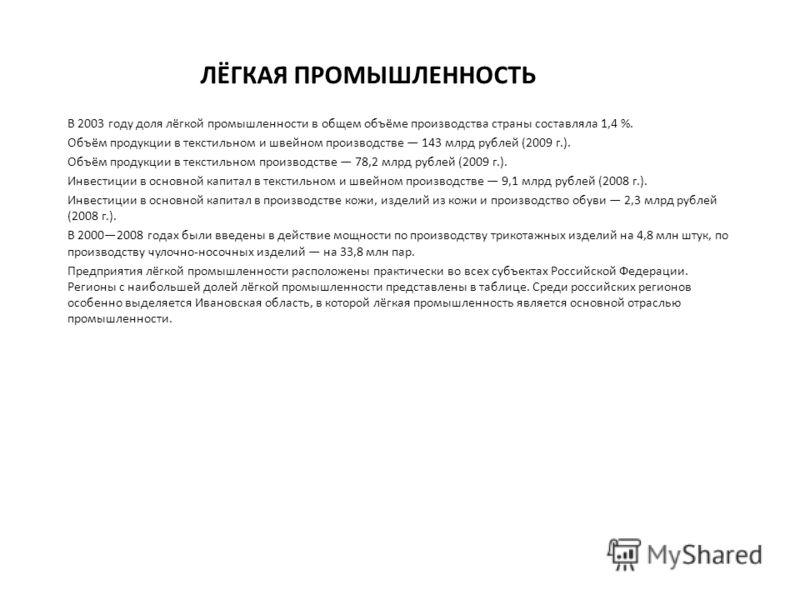 В 2003 году доля лёгкой промышленности в общем объёме производства страны составляла 1,4 %. Объём продукции в текстильном и швейном производстве 143 млрд рублей (2009 г.). Объём продукции в текстильном производстве 78,2 млрд рублей (2009 г.). Инвести
