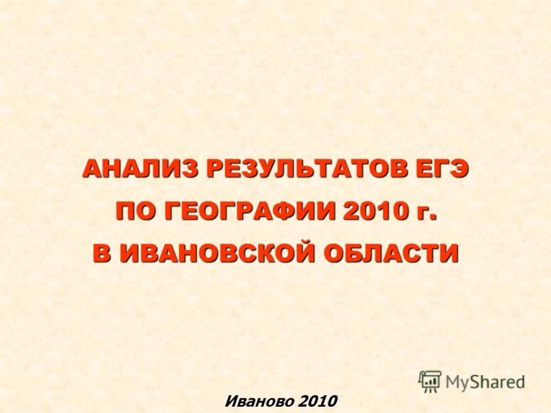 АНАЛИЗ РЕЗУЛЬТАТОВ ЕГЭ ПО ГЕОГРАФИИ 2010 г. В ИВАНОВСКОЙ ОБЛАСТИ Иваново 2010