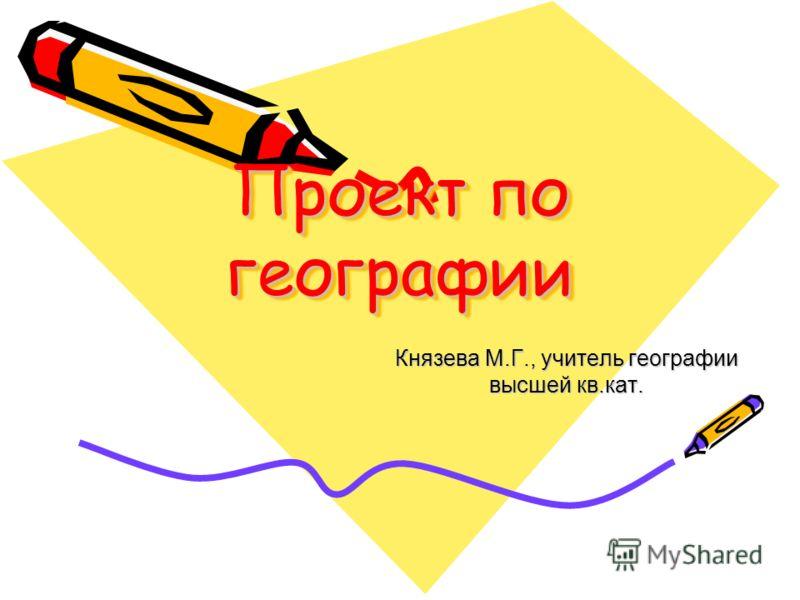 Проект по географии Князева М.Г., учитель географии высшей кв.кат.