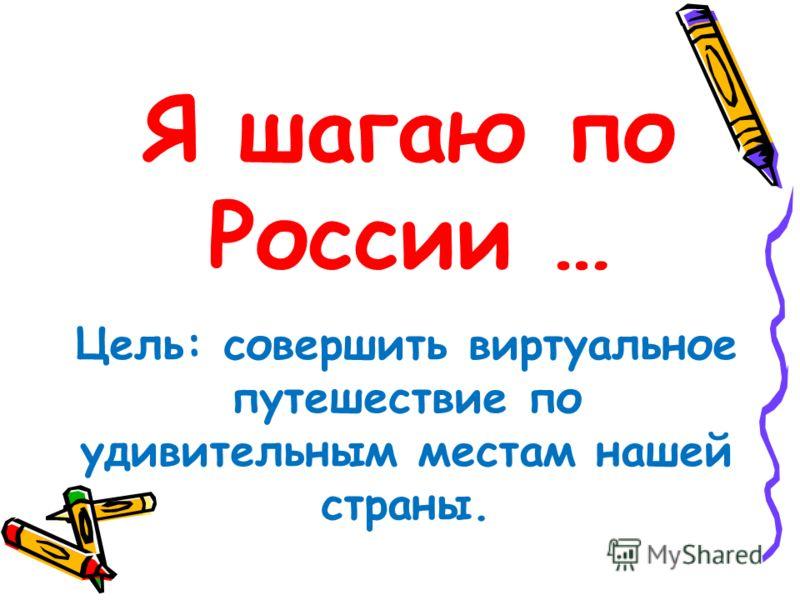 Я шагаю по России … Цель: совершить виртуальное путешествие по удивительным местам нашей страны.